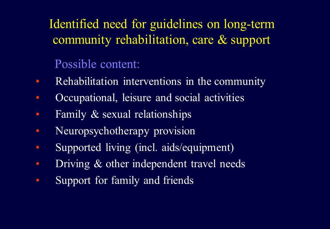 Identified need for guidelines on long-term community rehabilitation, care & support Possible content: Rehabilitation interventions in the community Occupational, leisure and social activities Family & sexual relationships Neuropsychotherapy provision Supported living (incl.