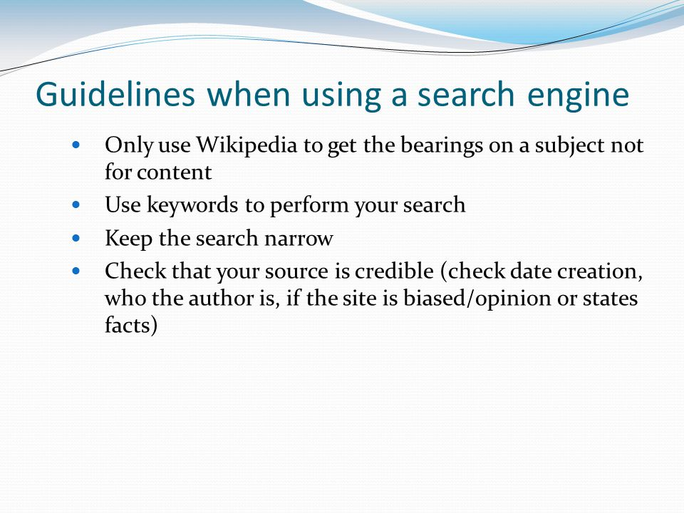 Guidelines when using a search engine Only use Wikipedia to get the bearings on a subject not for content Use keywords to perform your search Keep the