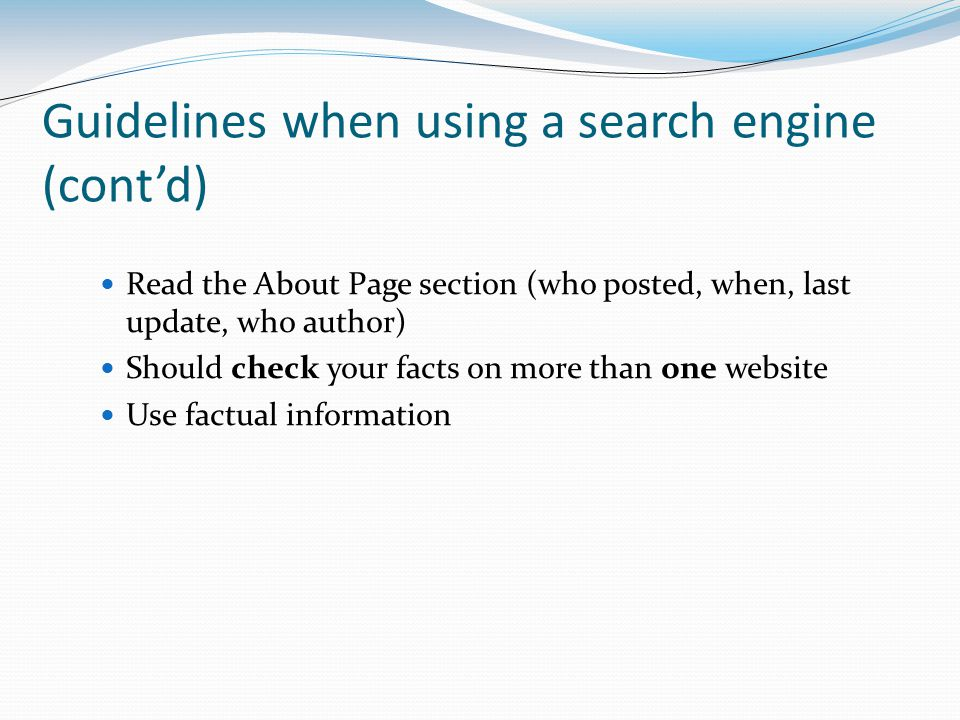 Guidelines when using a search engine (cont'd) Read the About Page section (who posted, when, last update, who author) Should check your facts on more