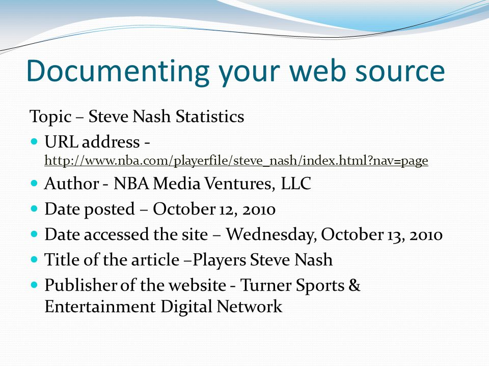 Documenting your web source Topic – Steve Nash Statistics URL address - http://www.nba.com/playerfile/steve_nash/index.html?nav=page http://www.nba.co
