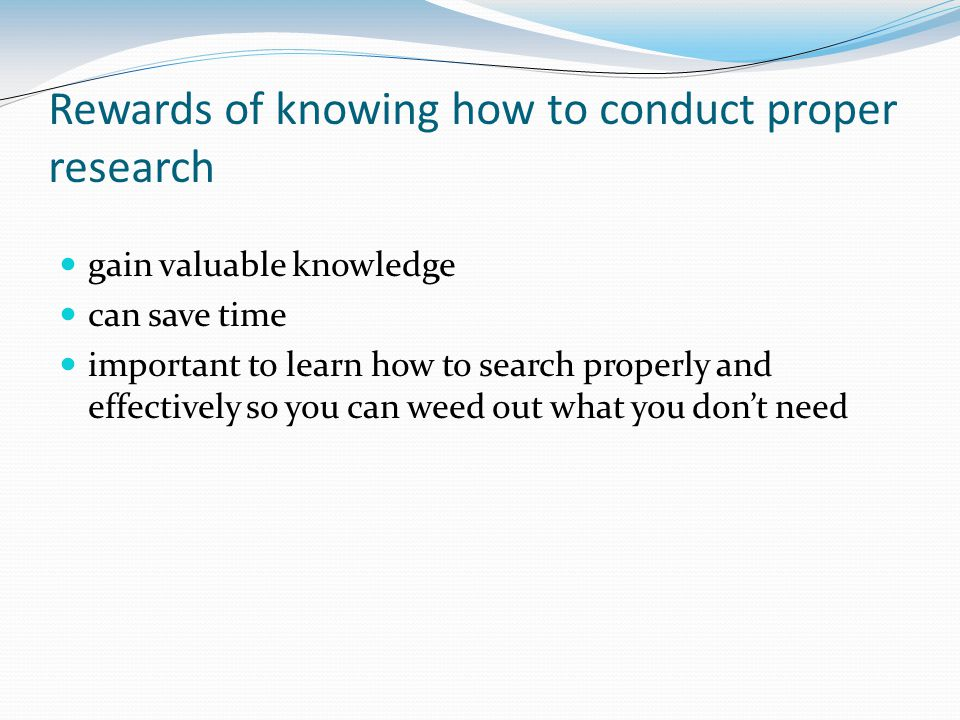 Rewards of knowing how to conduct proper research gain valuable knowledge can save time important to learn how to search properly and effectively so y