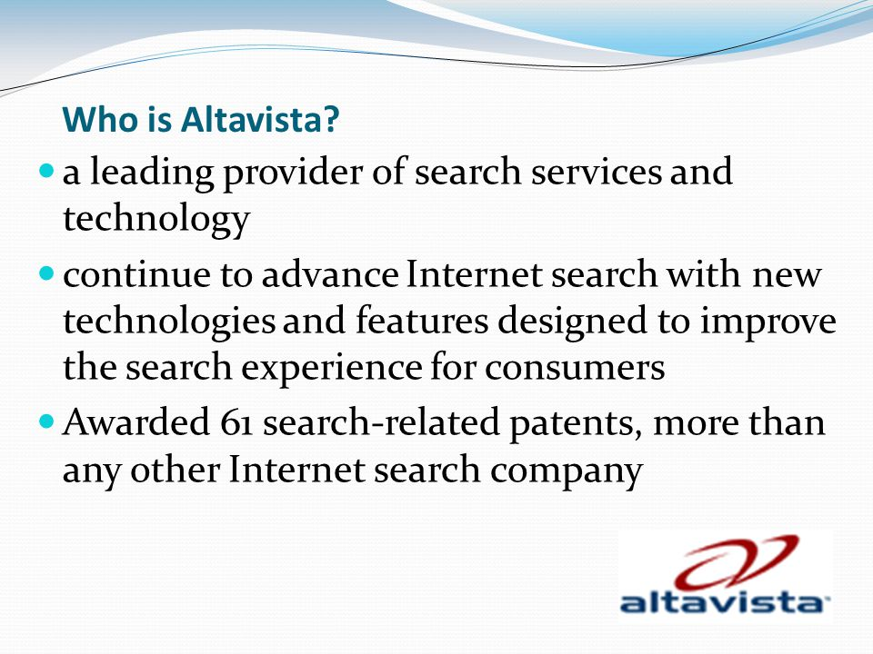 Who is Altavista? a leading provider of search services and technology continue to advance Internet search with new technologies and features designed