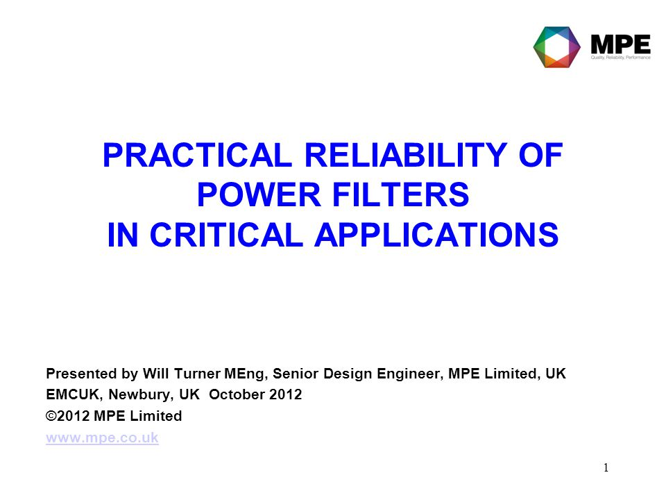 1 PRACTICAL RELIABILITY OF POWER FILTERS IN CRITICAL APPLICATIONS Presented by Will Turner MEng, Senior Design Engineer, MPE Limited, UK EMCUK, Newbur