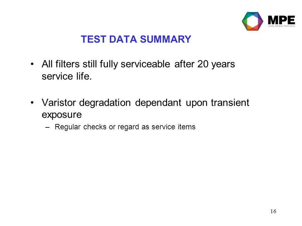 16 TEST DATA SUMMARY All filters still fully serviceable after 20 years service life. Varistor degradation dependant upon transient exposure –Regular