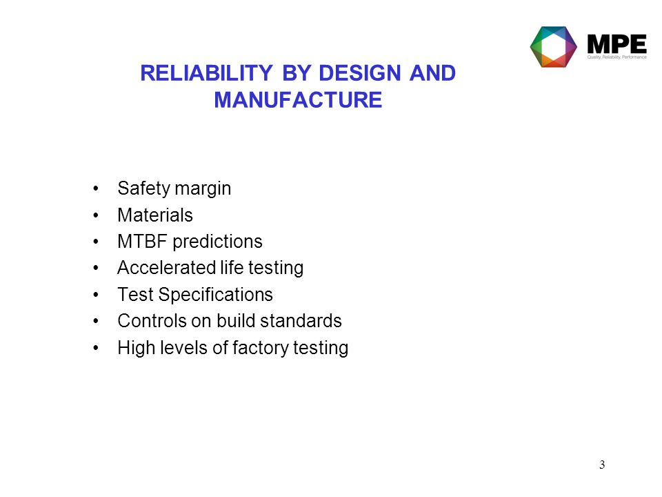 3 RELIABILITY BY DESIGN AND MANUFACTURE Safety margin Materials MTBF predictions Accelerated life testing Test Specifications Controls on build standa