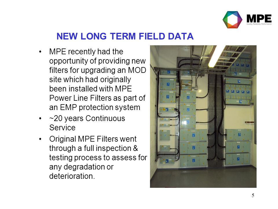 5 NEW LONG TERM FIELD DATA MPE recently had the opportunity of providing new filters for upgrading an MOD site which had originally been installed with MPE Power Line Filters as part of an EMP protection system ~20 years Continuous Service Original MPE Filters went through a full inspection & testing process to assess for any degradation or deterioration.