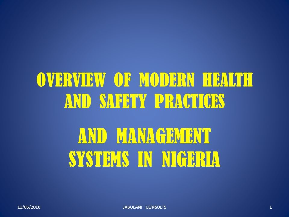 OVERVIEW OF MODERN HEALTH AND SAFETY PRACTICES AND MANAGEMENT SYSTEMS IN NIGERIA 10/06/20101JABULANI CONSULTS