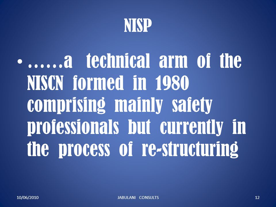 NISP ……a technical arm of the NISCN formed in 1980 comprising mainly safety professionals but currently in the process of re-structuring 10/06/2010JAB