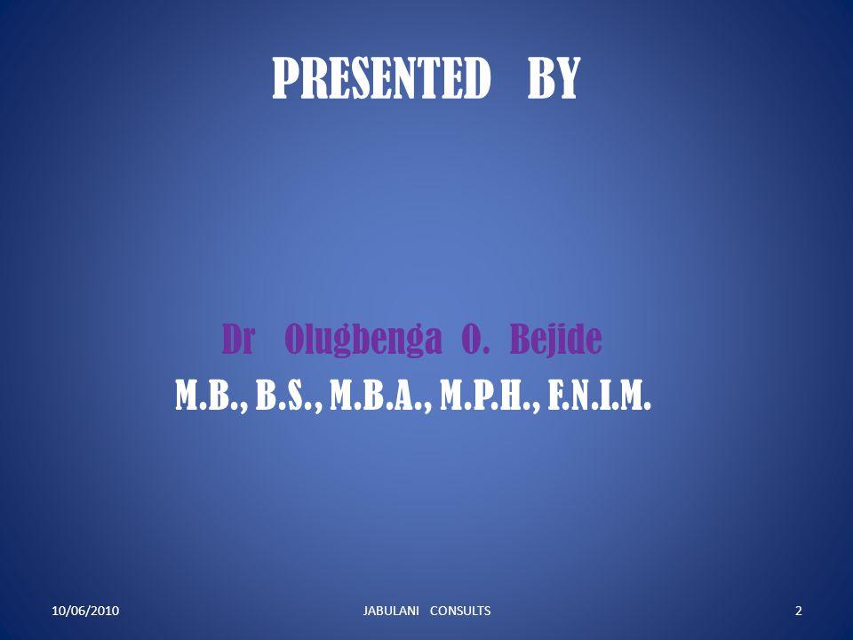 PRESENTED BY Dr Olugbenga O.Bejide M.B., B.S., M.B.A., M.P.H., F.N.I.M.