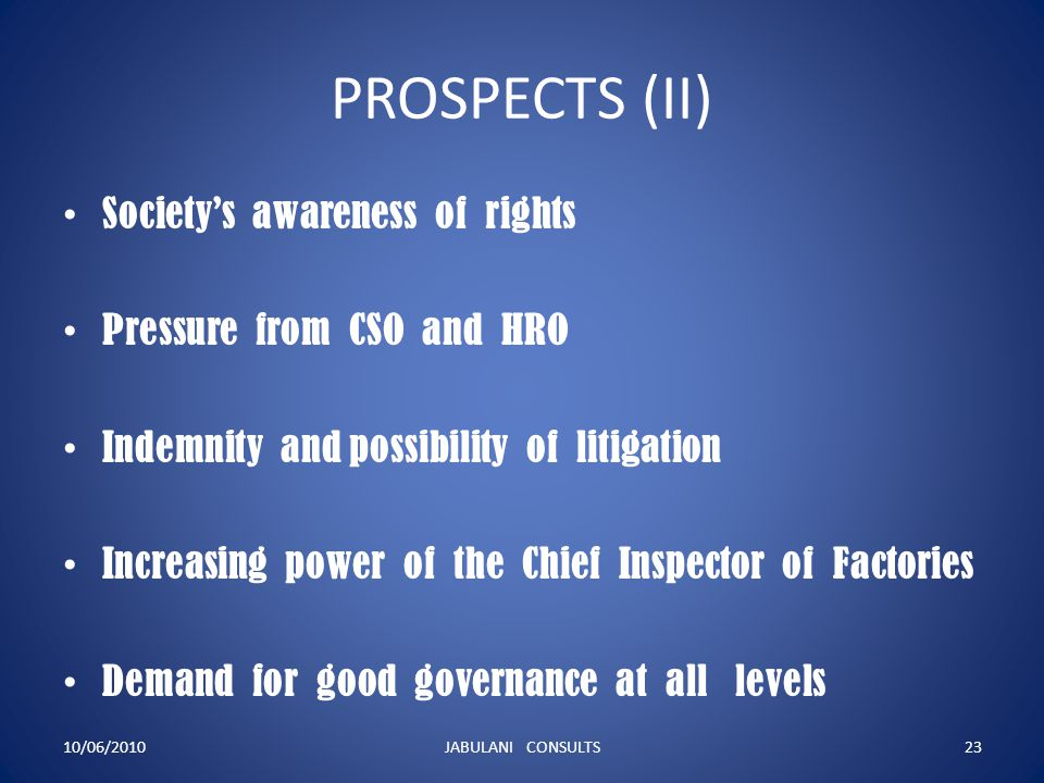 PROSPECTS (II) Society's awareness of rights Pressure from CSO and HRO Indemnity and possibility of litigation Increasing power of the Chief Inspector