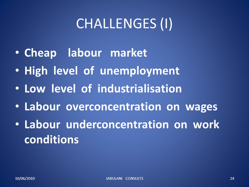 CHALLENGES (I) Cheap labour market High level of unemployment Low level of industrialisation Labour overconcentration on wages Labour underconcentrati