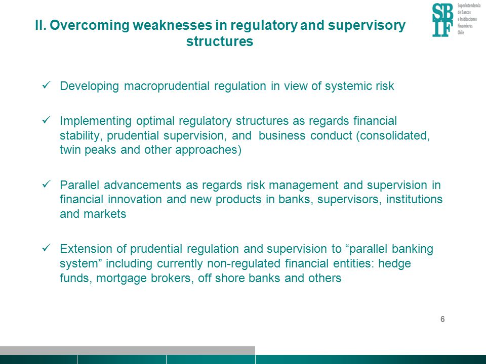 6 II. Overcoming weaknesses in regulatory and supervisory structures Developing macroprudential regulation in view of systemic risk Implementing optim
