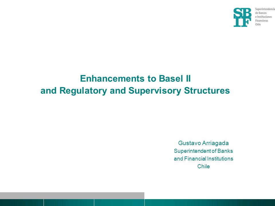 Enhancements to Basel II and Regulatory and Supervisory Structures Gustavo Arriagada Superintendent of Banks and Financial Institutions Chile