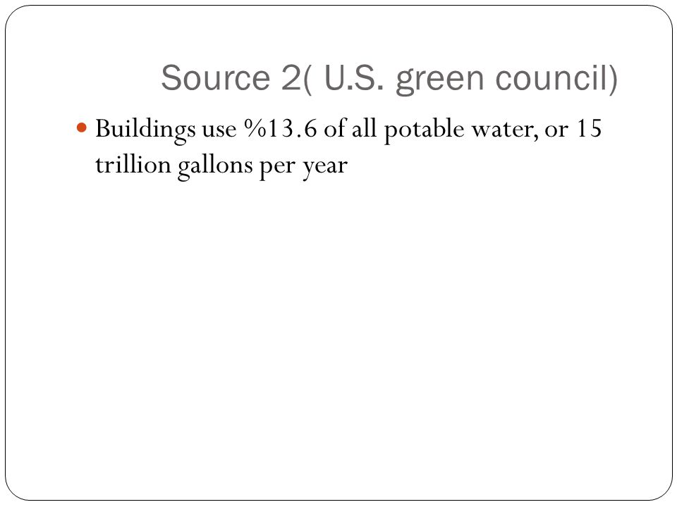 Source 2( U.S. green council) Buildings use %13.6 of all potable water, or 15 trillion gallons per year