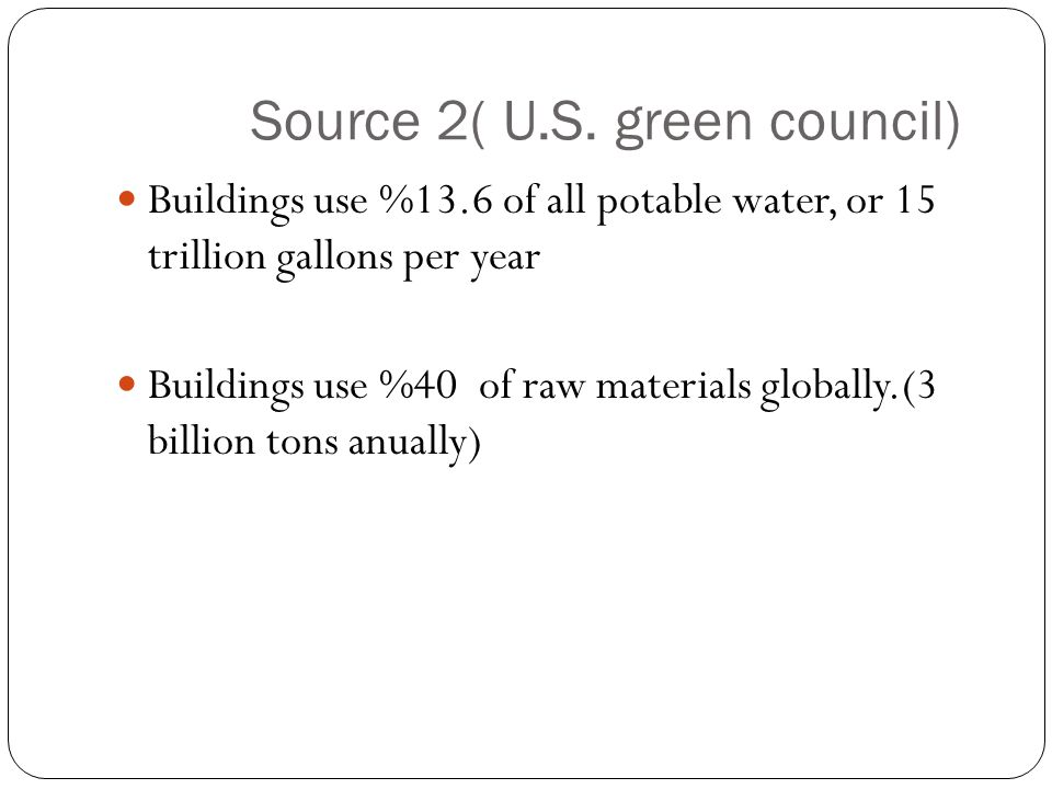 Source 2( U.S. green council) Buildings use %13.6 of all potable water, or 15 trillion gallons per year Buildings use %40 of raw materials globally.(3