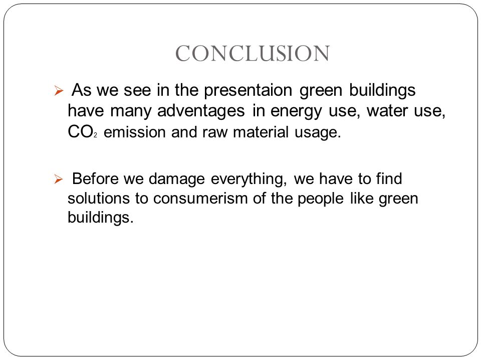 CONCLUSION  As we see in the presentaion green buildings have many adventages in energy use, water use, CO 2 emission and raw material usage.  Befor