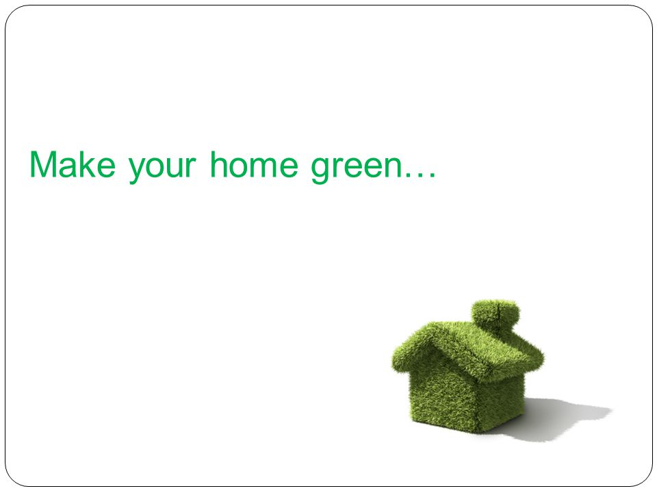 Make your home green…