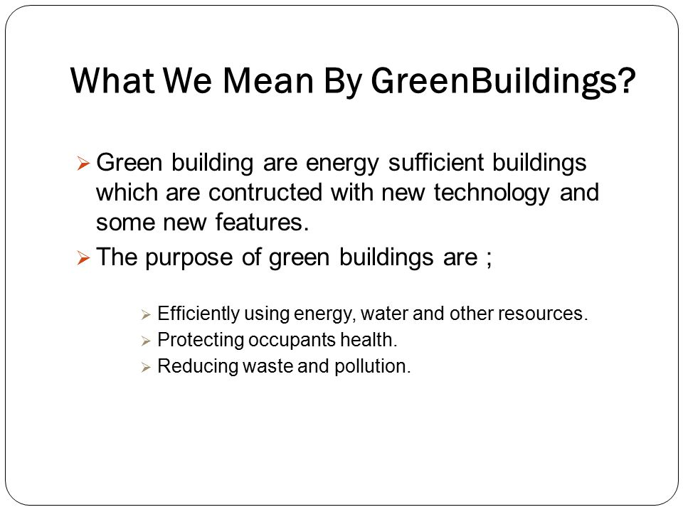 What We Mean By GreenBuildings?  Green building are energy sufficient buildings which are contructed with new technology and some new features.  The