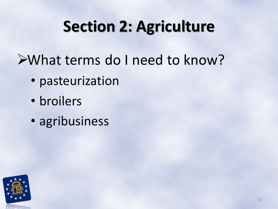 Section 2: Agriculture  What terms do I need to know? pasteurization broilers agribusiness 16