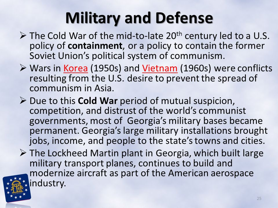 Military and Defense  The Cold War of the mid-to-late 20 th century led to a U.S. policy of containment, or a policy to contain the former Soviet Uni