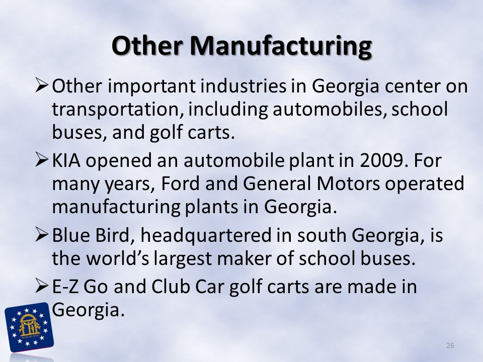 Other Manufacturing  Other important industries in Georgia center on transportation, including automobiles, school buses, and golf carts.  KIA opene