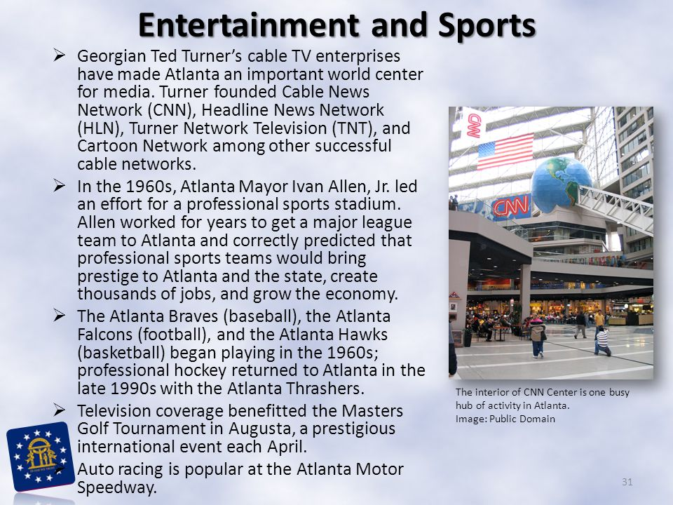  Georgian Ted Turner's cable TV enterprises have made Atlanta an important world center for media. Turner founded Cable News Network (CNN), Headline
