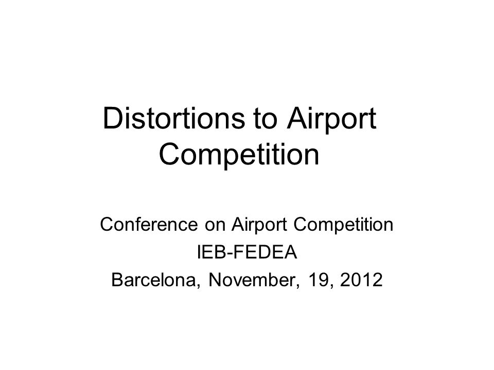 Distortions to Airport Competition Conference on Airport Competition IEB-FEDEA Barcelona, November, 19, 2012