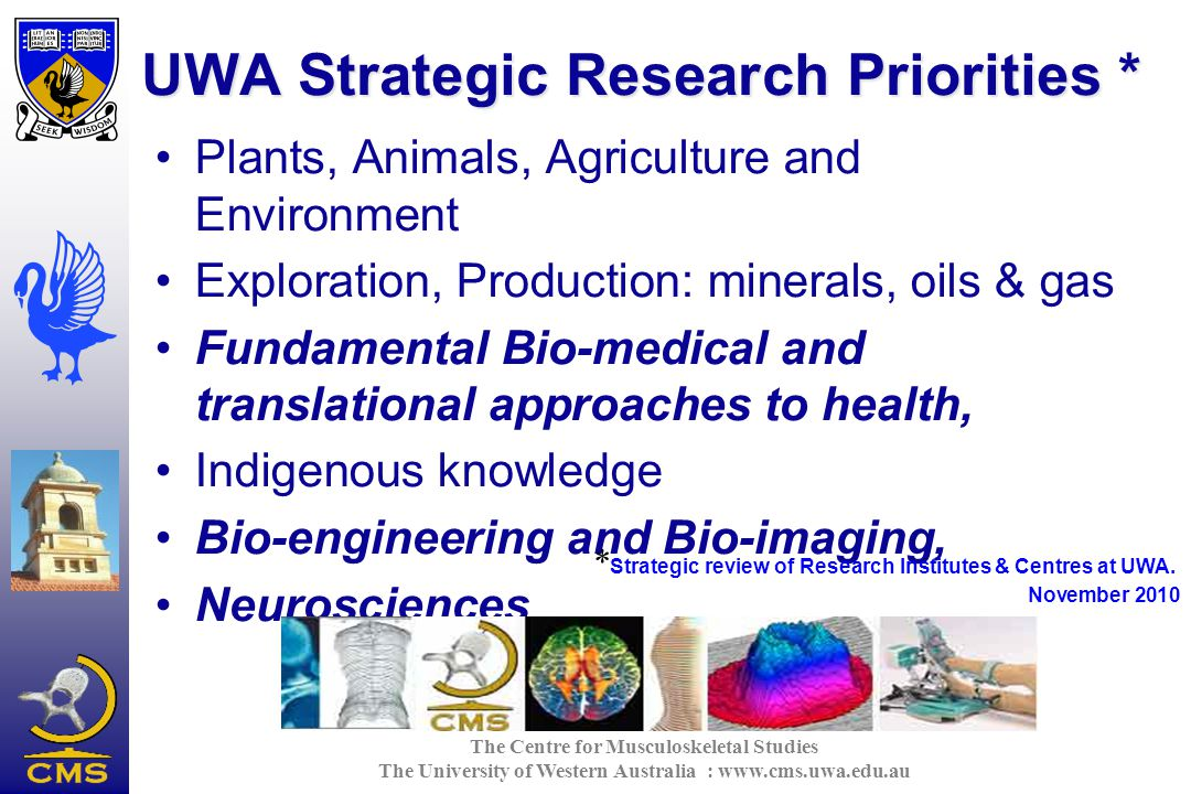 The Centre for Musculoskeletal Studies The University of Western Australia : www.cms.uwa.edu.au UWA Strategic Research Priorities * Plants, Animals, Agriculture and Environment Exploration, Production: minerals, oils & gas Fundamental Bio-medical and translational approaches to health, Indigenous knowledge Bio-engineering and Bio-imaging, Neurosciences * Strategic review of Research Institutes & Centres at UWA.