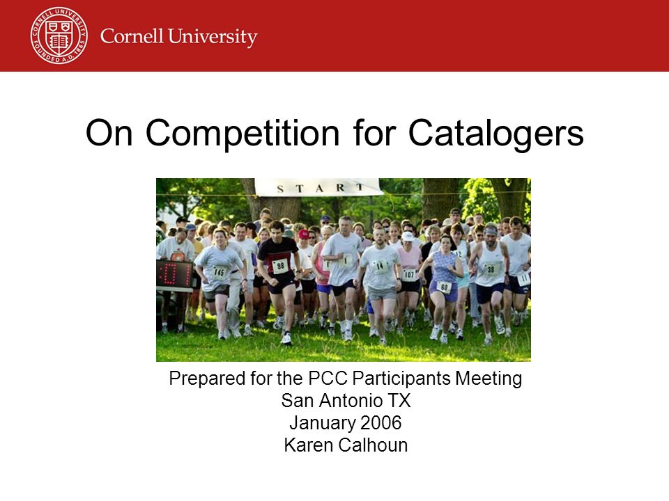 Prepared for the PCC Participants Meeting San Antonio TX January 2006 Karen Calhoun On Competition for Catalogers