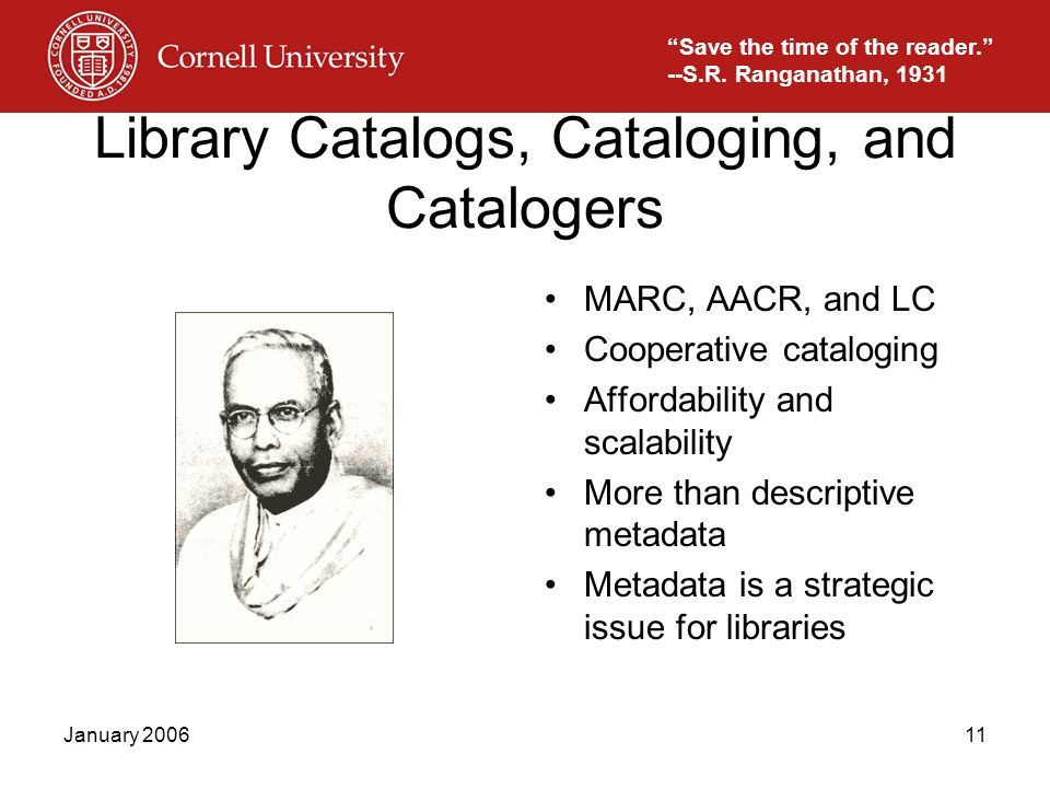 January 200611 Library Catalogs, Cataloging, and Catalogers MARC, AACR, and LC Cooperative cataloging Affordability and scalability More than descriptive metadata Metadata is a strategic issue for libraries Save the time of the reader. --S.R.