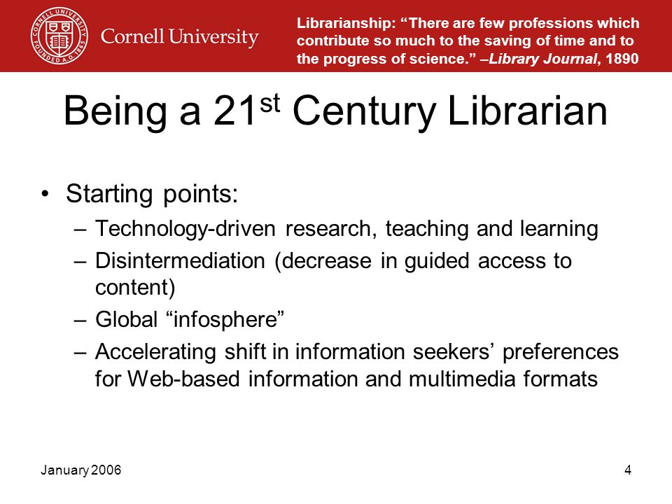 January 20064 Being a 21 st Century Librarian Starting points: –Technology-driven research, teaching and learning –Disintermediation (decrease in guided access to content) –Global infosphere –Accelerating shift in information seekers' preferences for Web-based information and multimedia formats Librarianship: There are few professions which contribute so much to the saving of time and to the progress of science. –Library Journal, 1890