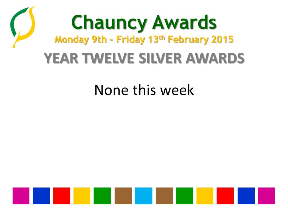 Chauncy Awards Monday 9th - Friday 13 th February 2015 YEAR ELEVEN SILVER AWARDS None this week