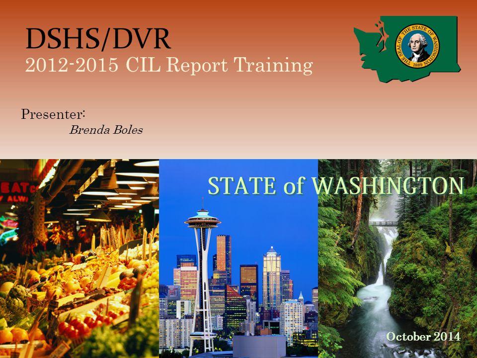 DSHS/DVR 2012-2015 CIL Report Training October 2014 Presenter: Brenda Boles