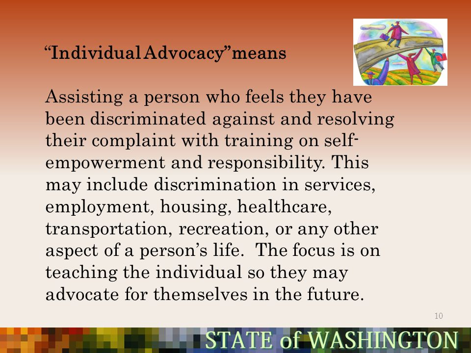 Individual Advocacy means 10 Assisting a person who feels they have been discriminated against and resolving their complaint with training on self- empowerment and responsibility.