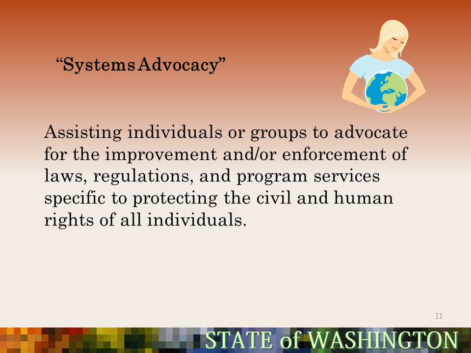 Systems Advocacy 11 Assisting individuals or groups to advocate for the improvement and/or enforcement of laws, regulations, and program services specific to protecting the civil and human rights of all individuals.
