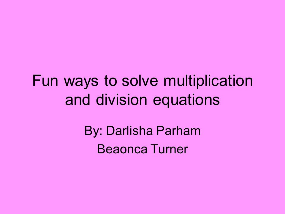 Fun ways to solve multiplication and division equations By: Darlisha Parham Beaonca Turner