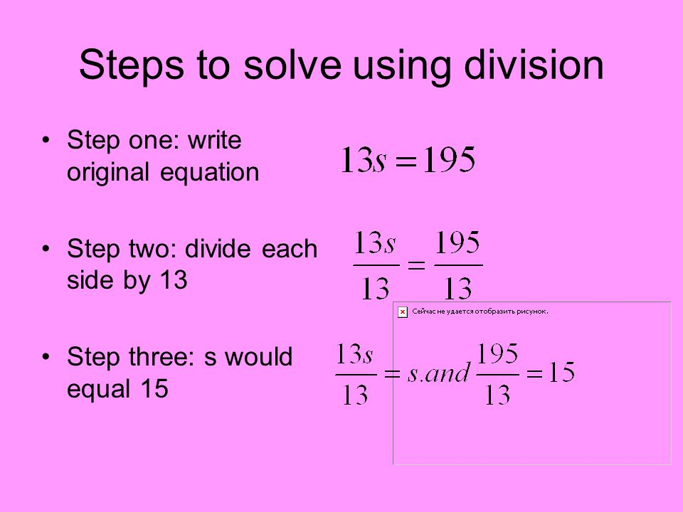 Steps to solve using division Step one: write original equation Step two: divide each side by 13 Step three: s would equal 15