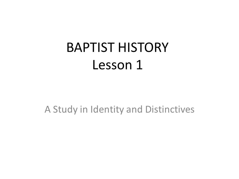 BAPTIST HISTORY Lesson 1 A Study in Identity and Distinctives