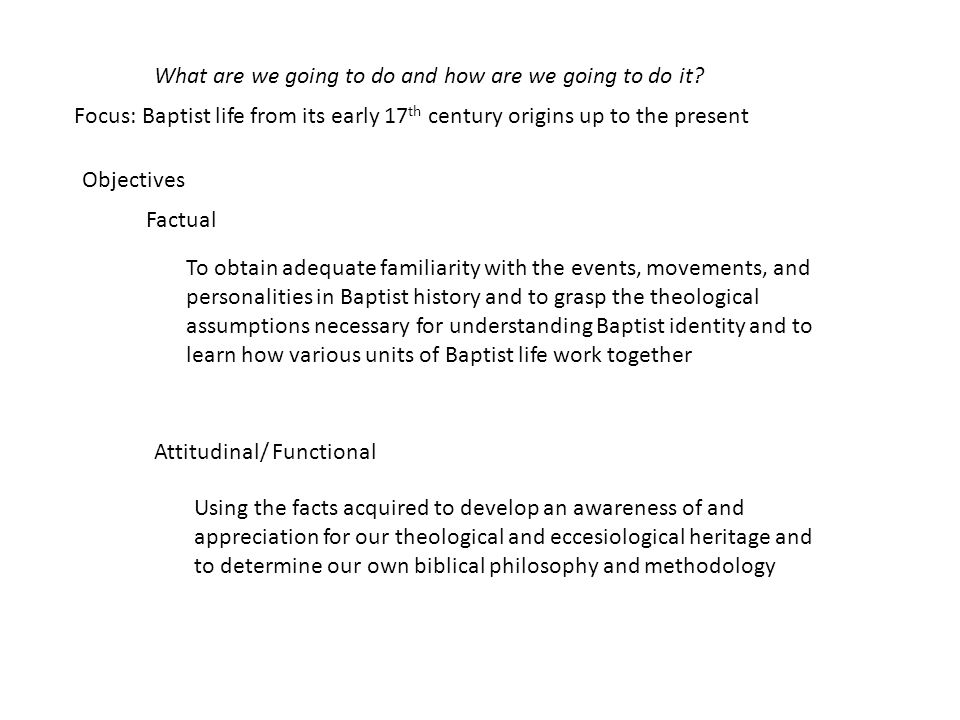 What are we going to do and how are we going to do it? Factual To obtain adequate familiarity with the events, movements, and personalities in Baptist