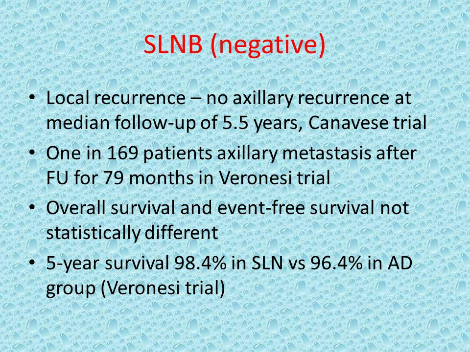 SLNB (negative) Local recurrence – no axillary recurrence at median follow-up of 5.5 years, Canavese trial One in 169 patients axillary metastasis after FU for 79 months in Veronesi trial Overall survival and event-free survival not statistically different 5-year survival 98.4% in SLN vs 96.4% in AD group (Veronesi trial)
