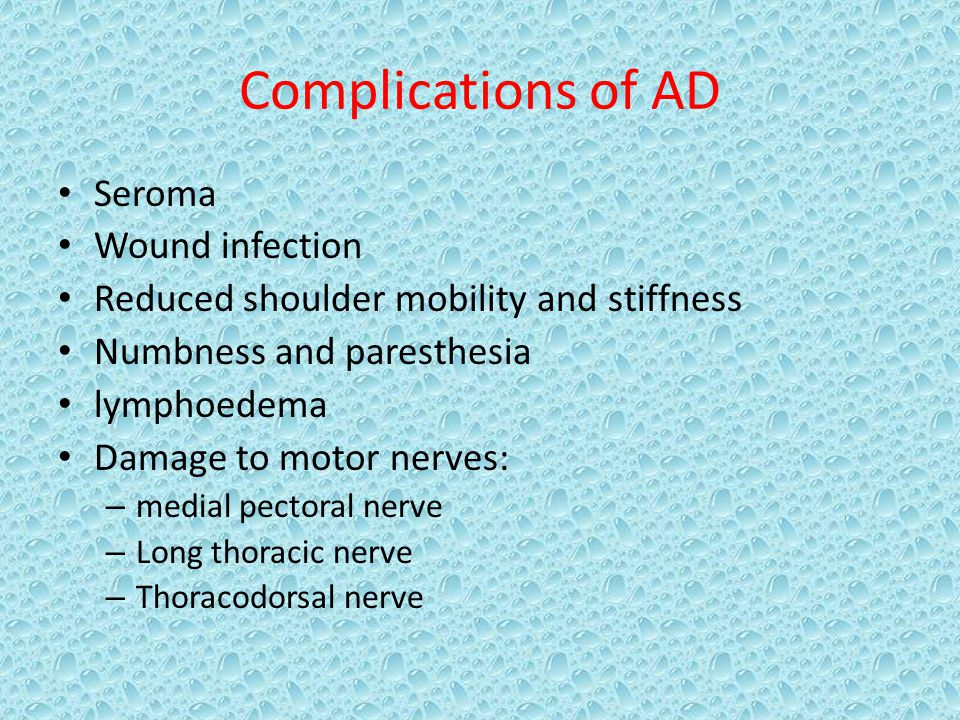Complications of AD Seroma Wound infection Reduced shoulder mobility and stiffness Numbness and paresthesia lymphoedema Damage to motor nerves: – medial pectoral nerve – Long thoracic nerve – Thoracodorsal nerve