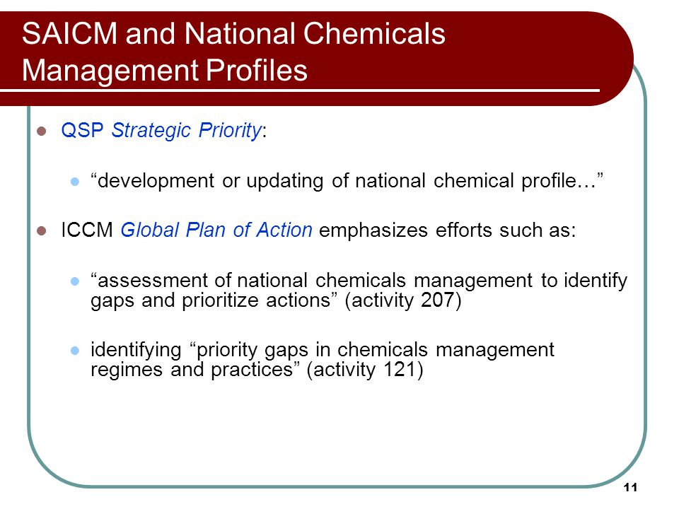 "11 SAICM and National Chemicals Management Profiles QSP Strategic Priority: ""development or updating of national chemical profile…"" ICCM Global Plan o"