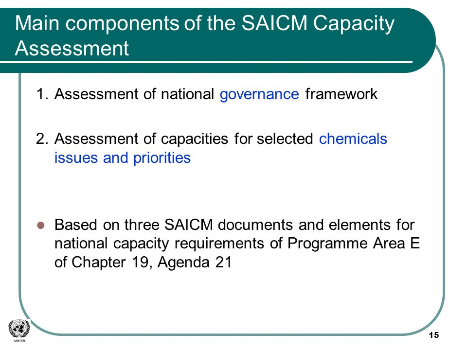 Main components of the SAICM Capacity Assessment 1.Assessment of national governance framework 2.Assessment of capacities for selected chemicals issues and priorities Based on three SAICM documents and elements for national capacity requirements of Programme Area E of Chapter 19, Agenda 21 15