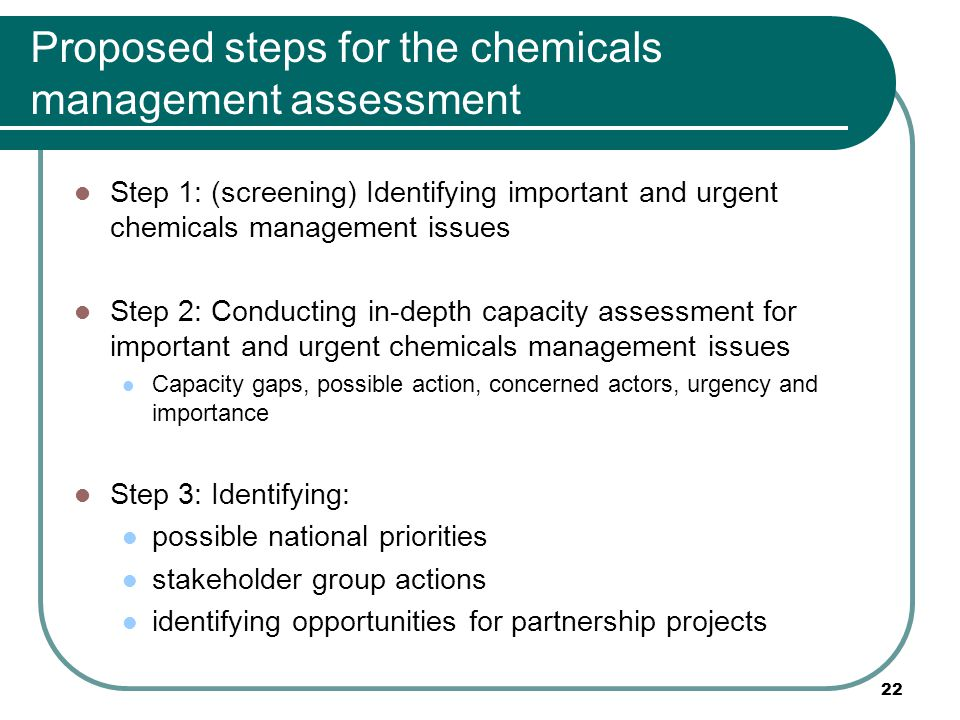 Proposed steps for the chemicals management assessment Step 1: (screening) Identifying important and urgent chemicals management issues Step 2: Conducting in-depth capacity assessment for important and urgent chemicals management issues Capacity gaps, possible action, concerned actors, urgency and importance Step 3: Identifying: possible national priorities stakeholder group actions identifying opportunities for partnership projects 22