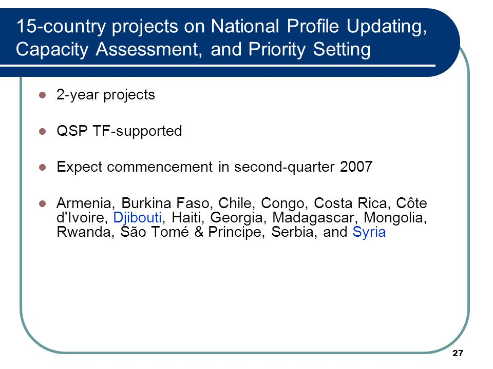 27 15-country projects on National Profile Updating, Capacity Assessment, and Priority Setting 2-year projects QSP TF-supported Expect commencement in second-quarter 2007 Armenia, Burkina Faso, Chile, Congo, Costa Rica, Côte d Ivoire, Djibouti, Haiti, Georgia, Madagascar, Mongolia, Rwanda, São Tomé & Principe, Serbia, and Syria