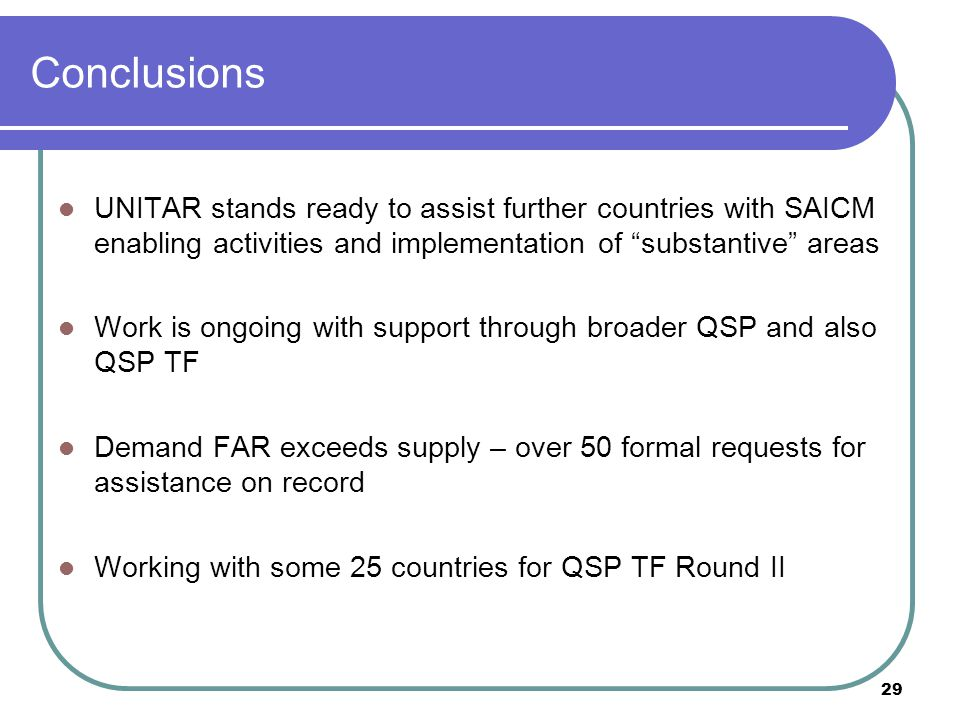 29 Conclusions UNITAR stands ready to assist further countries with SAICM enabling activities and implementation of substantive areas Work is ongoing with support through broader QSP and also QSP TF Demand FAR exceeds supply – over 50 formal requests for assistance on record Working with some 25 countries for QSP TF Round II