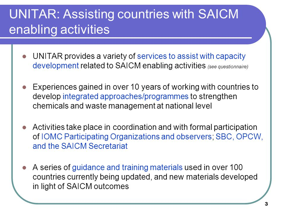 3 UNITAR: Assisting countries with SAICM enabling activities UNITAR provides a variety of services to assist with capacity development related to SAICM enabling activities (see questionnaire) Experiences gained in over 10 years of working with countries to develop integrated approaches/programmes to strengthen chemicals and waste management at national level Activities take place in coordination and with formal participation of IOMC Participating Organizations and observers; SBC, OPCW, and the SAICM Secretariat A series of guidance and training materials used in over 100 countries currently being updated, and new materials developed in light of SAICM outcomes