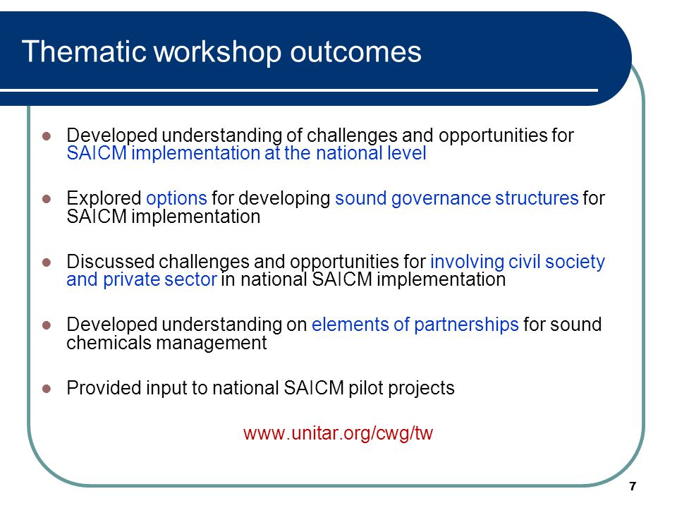7 Thematic workshop outcomes Developed understanding of challenges and opportunities for SAICM implementation at the national level Explored options f