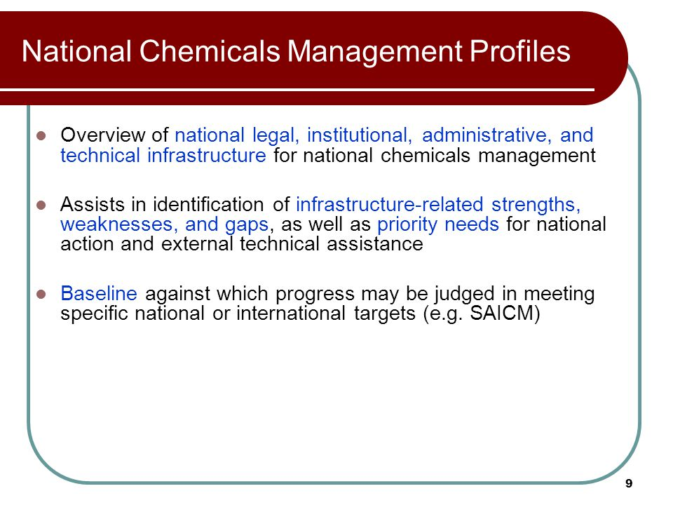 9 National Chemicals Management Profiles Overview of national legal, institutional, administrative, and technical infrastructure for national chemicals management Assists in identification of infrastructure-related strengths, weaknesses, and gaps, as well as priority needs for national action and external technical assistance Baseline against which progress may be judged in meeting specific national or international targets (e.g.