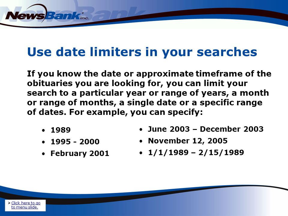 Use date limiters in your searches If you know the date or approximate timeframe of the obituaries you are looking for, you can limit your search to a particular year or range of years, a month or range of months, a single date or a specific range of dates.